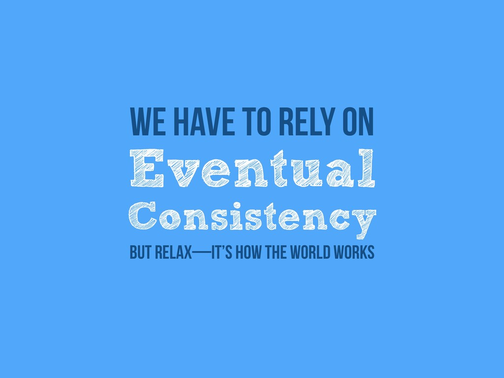 Eventual   Consistency We have to rely on But r...