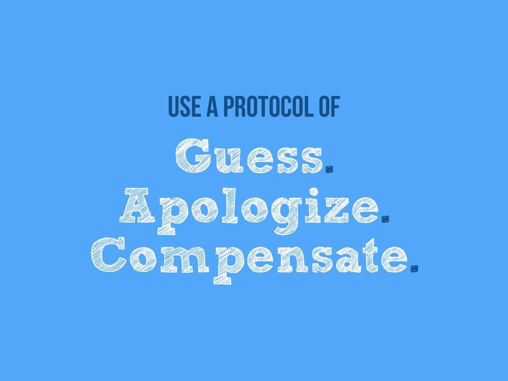 Guess.   Apologize.   Compensate. Use a protoco...