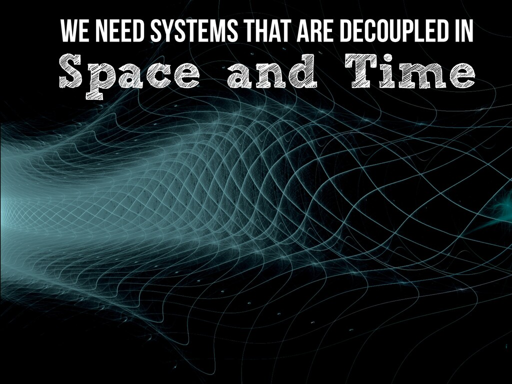 We need Systems that are Decoupled in   Space a...