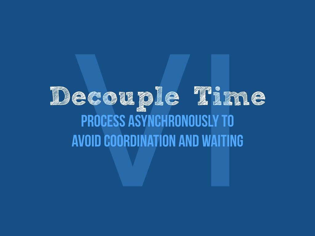 Decouple Time   Process asynchronously to   avo...