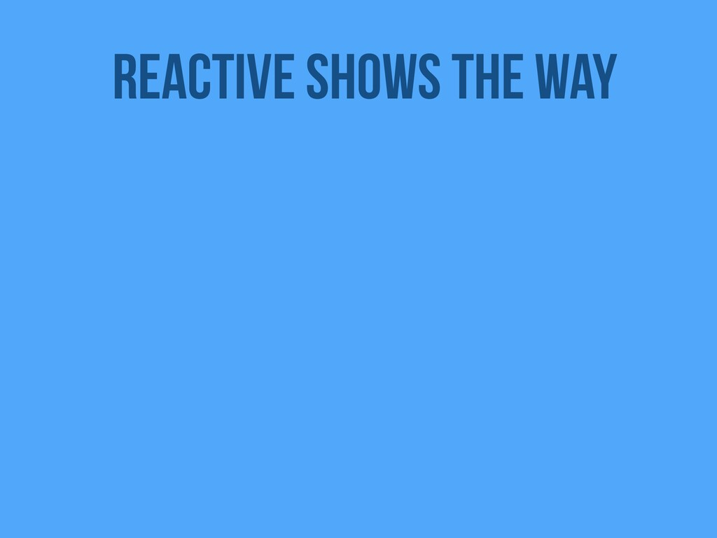 Reactive shows the way