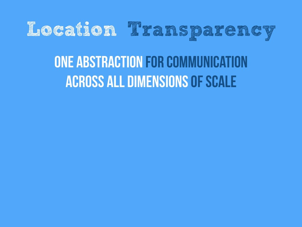 Location Transparency One abstraction for Commu...