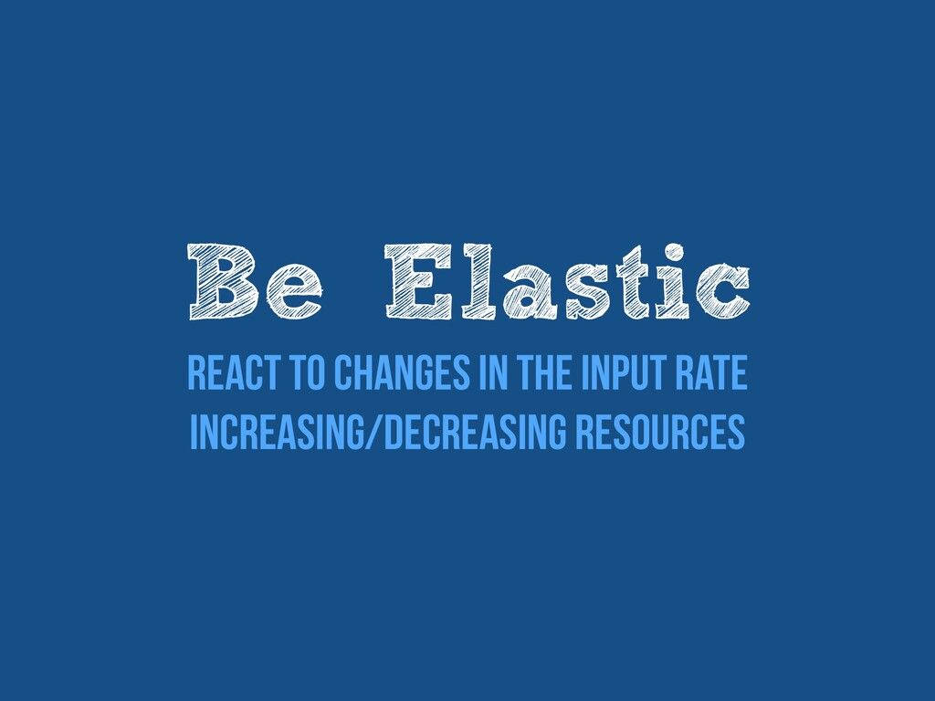 Be Elastic   React to changes in the input rate...