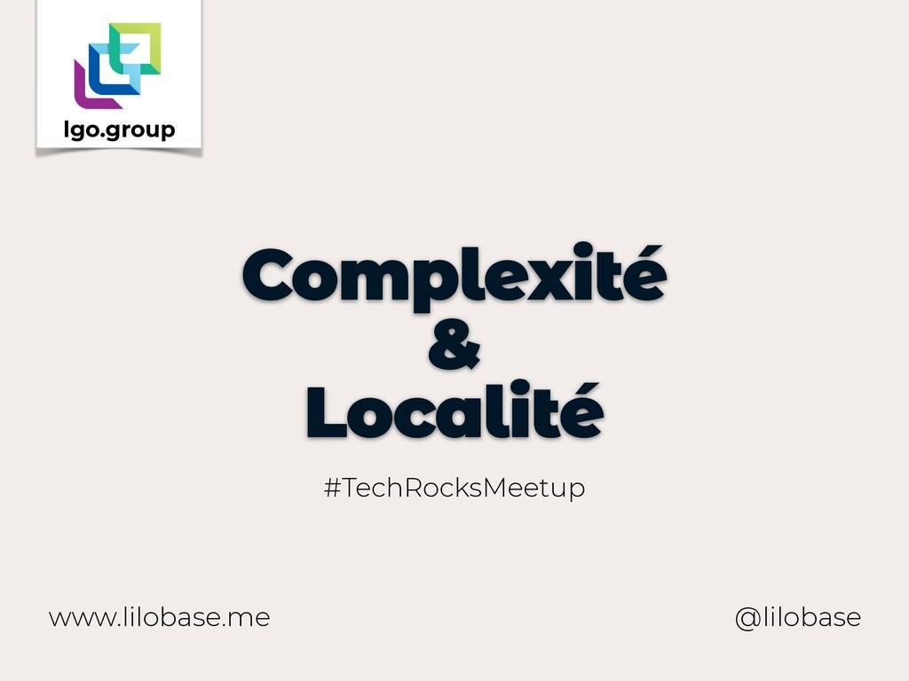 www.lilobase.me Complexité & Localité @lilobase...