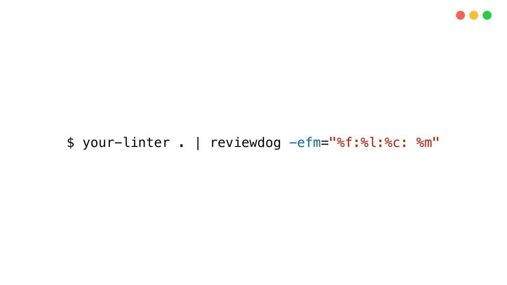 """$ your-linter .   reviewdog -efm=""""%f:%l:%c: %m"""""""