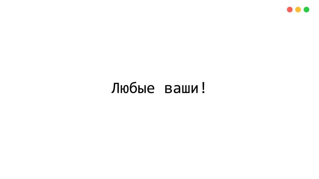 Любые ваши!