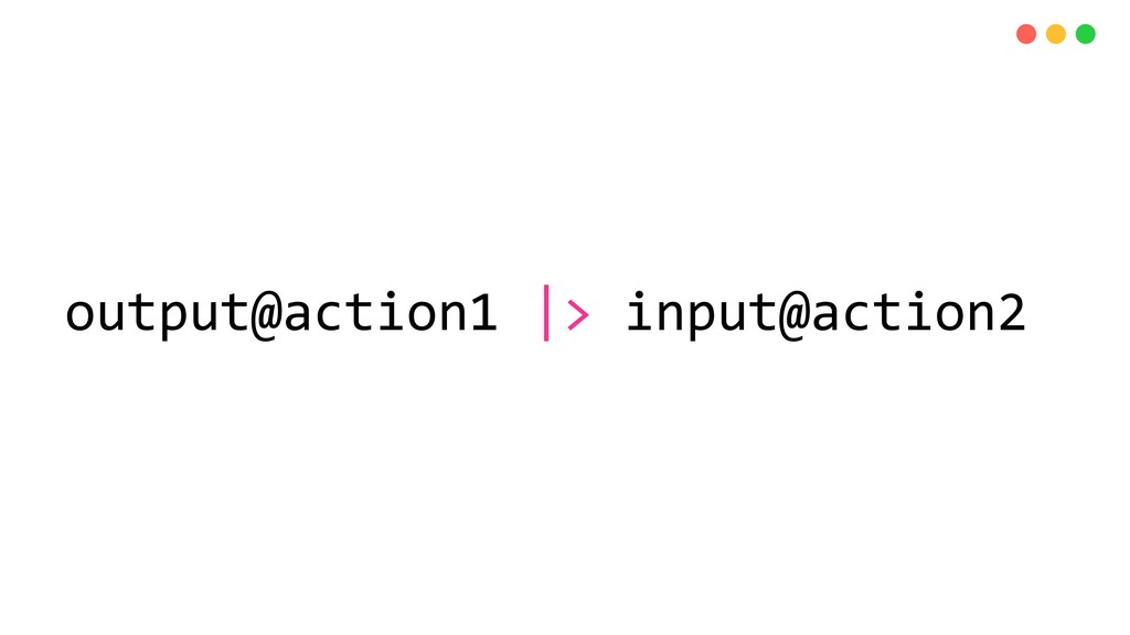 output@action1  > input@action2