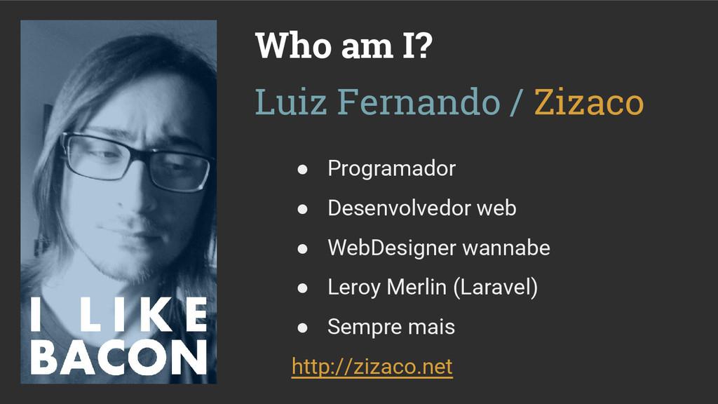 Who am I? ● Programador ● Desenvolvedor web ● W...