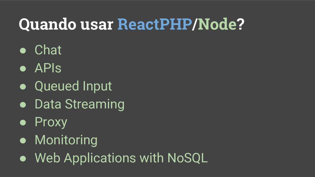 Quando usar ReactPHP/Node? ● Chat ● APIs ● Queu...