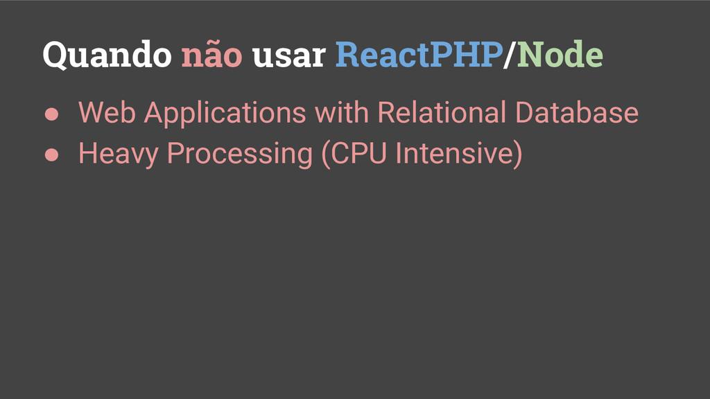 Quando não usar ReactPHP/Node ● Web Application...