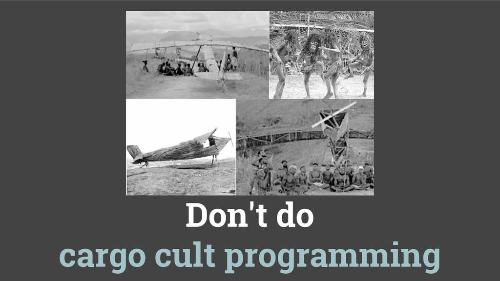Don't do cargo cult programming