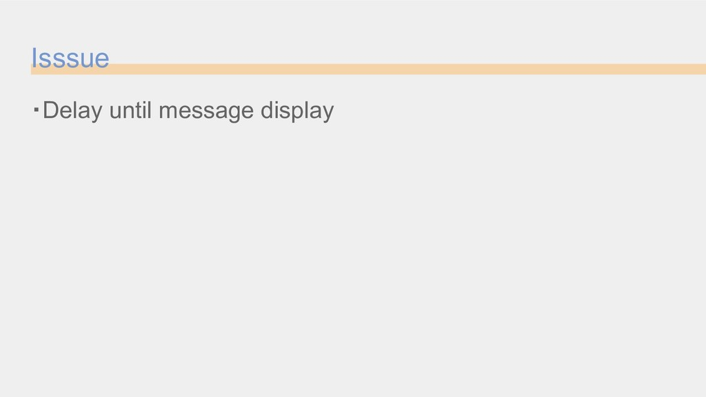 Isssue ・Delay until message display