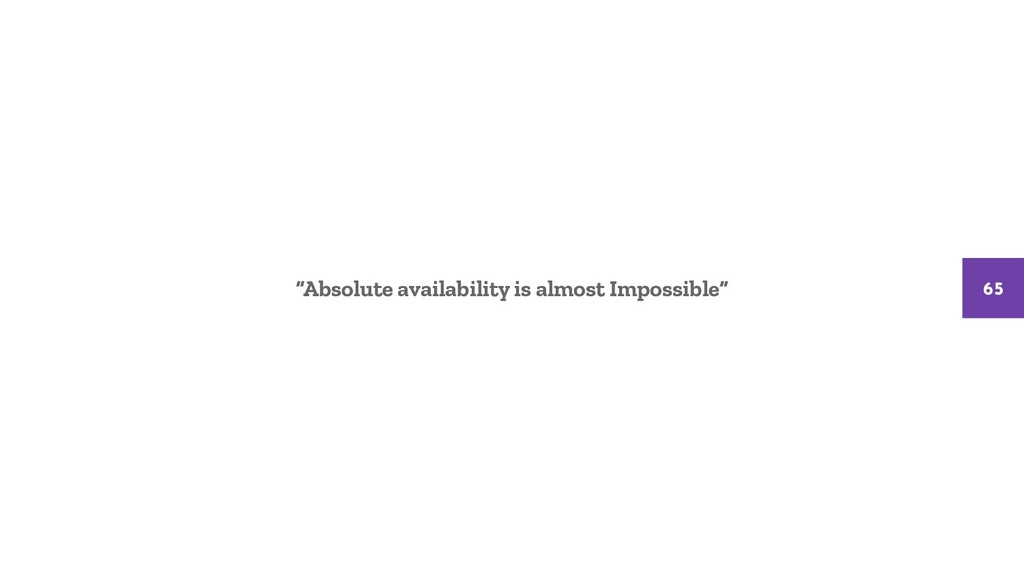"""Absolute availability is almost Impossible"" 65"