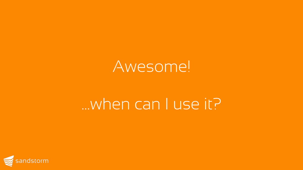Awesome! …when can I use it?