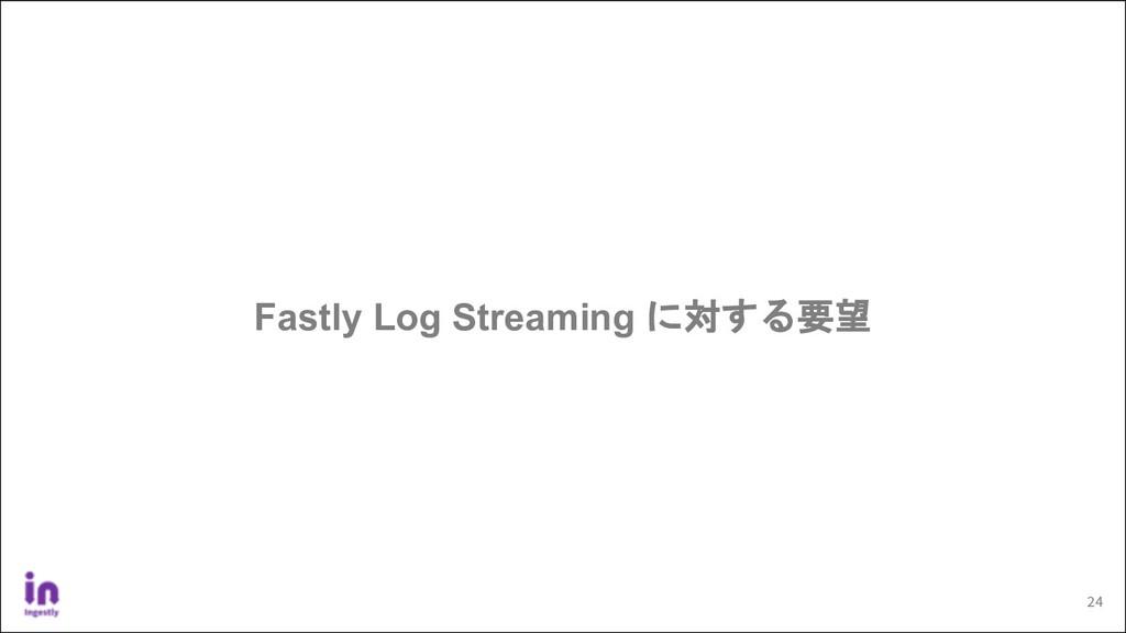 24 Fastly Log Streaming に対する要望