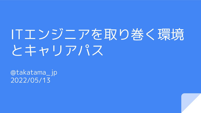 ITエンジニアを取り巻く環境 とキャリアパス @takatama_jp 2021/05/07