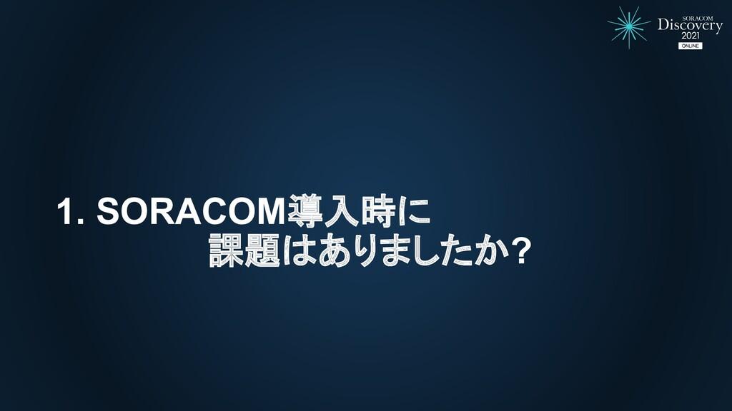1. SORACOM導入時に 課題はありましたか?
