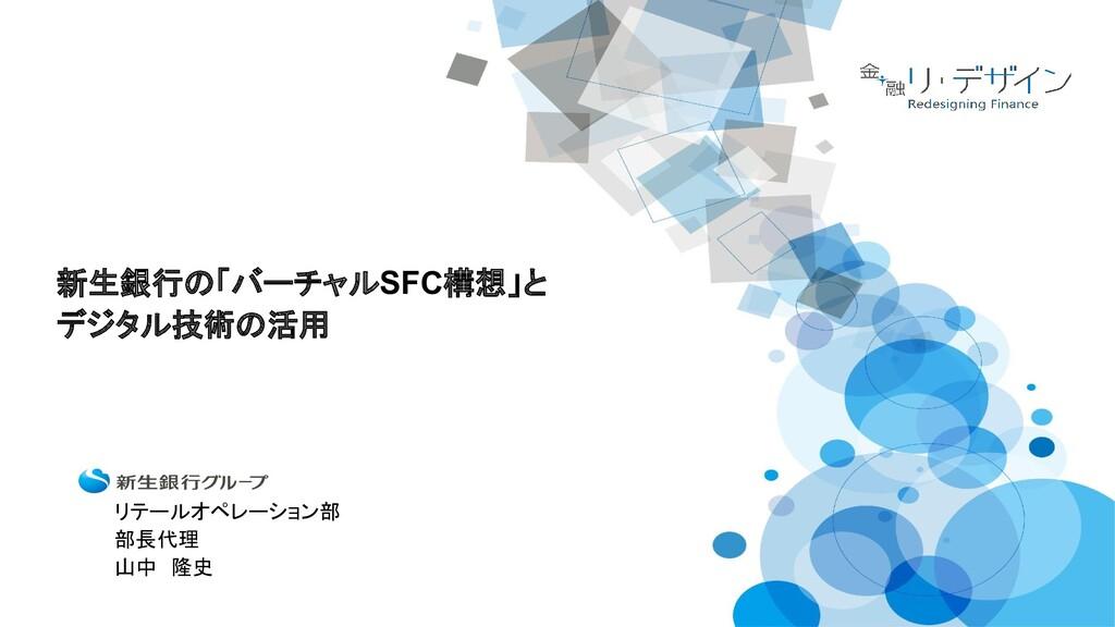 新生銀行の「バーチャルSFC構想」と デジタル技術の活用 リテールオペレーション部  部長代理...