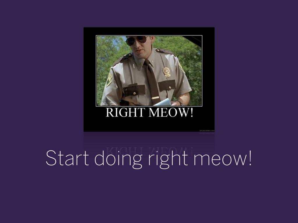 Start doing right meow!