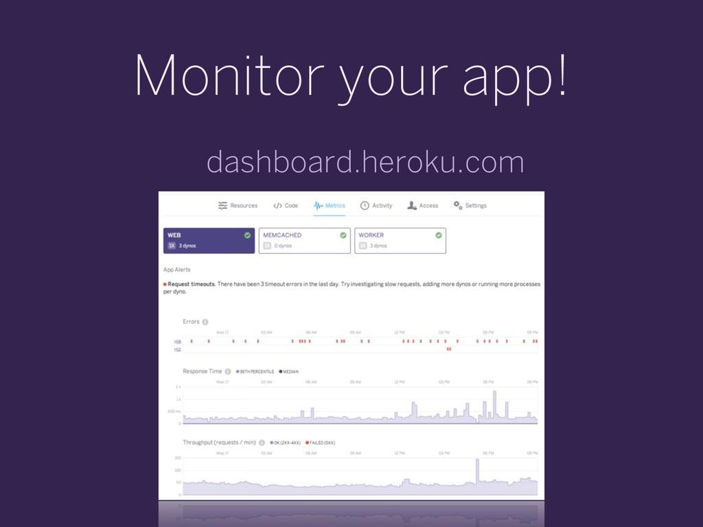 Monitor your app! dashboard.heroku.com