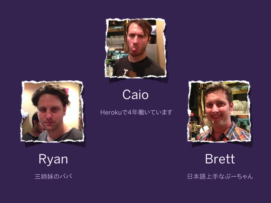 Caio Herokuで4年働いています Ryan 三姉妹のパパ Brett 日本語上手なぶー...