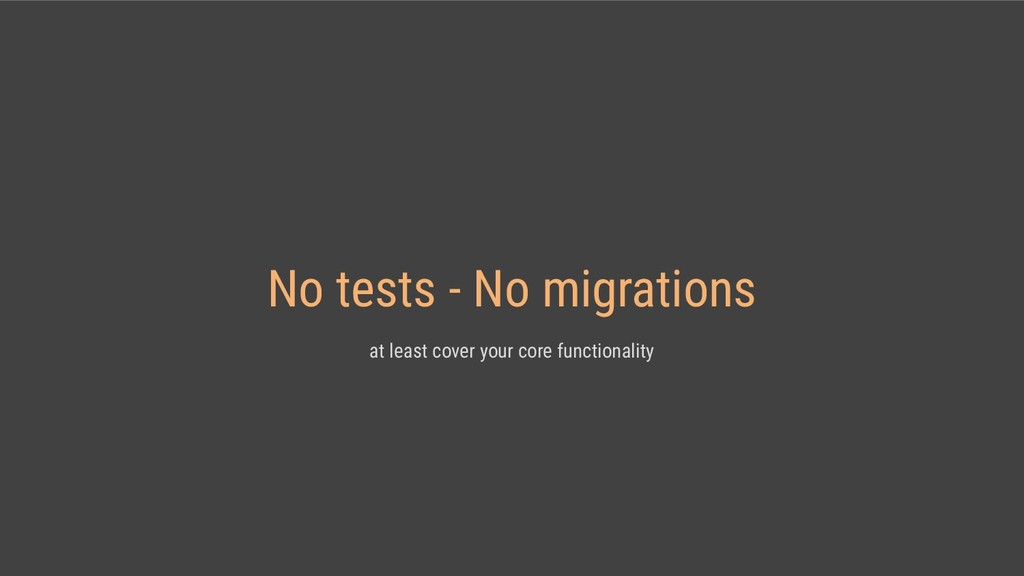 No tests - No migrations at least cover your co...