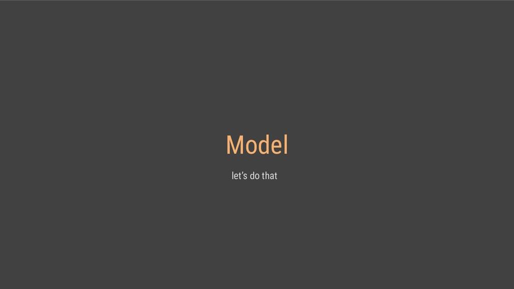 Model let's do that