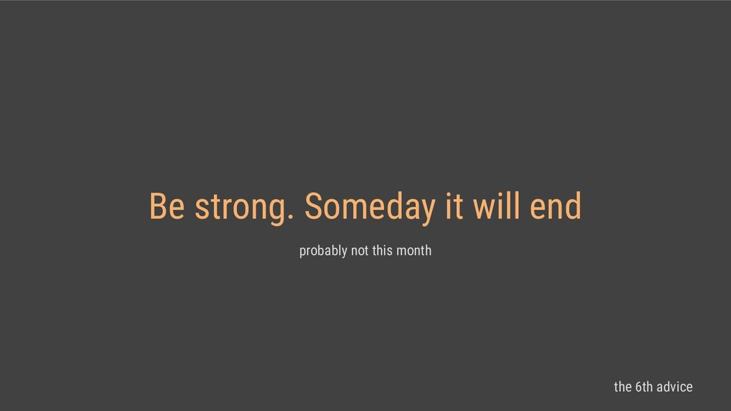 Be strong. Someday it will end probably not thi...