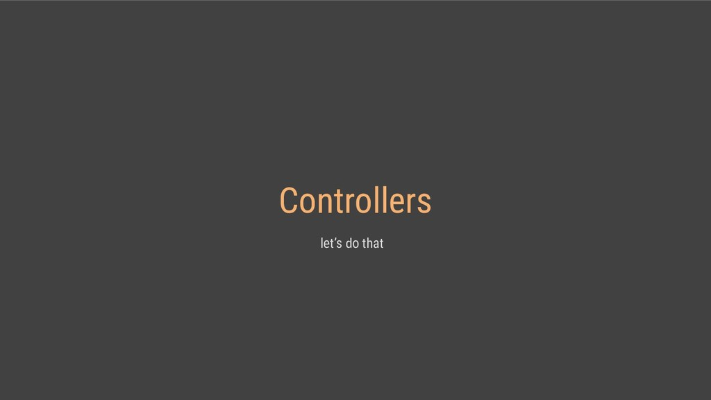 Controllers let's do that