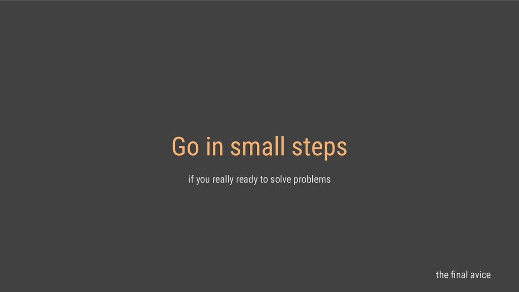 Go in small steps if you really ready to solve ...