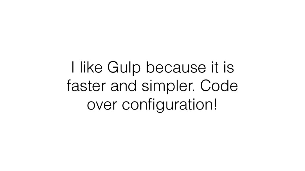 I like Gulp because it is faster and simpler. C...