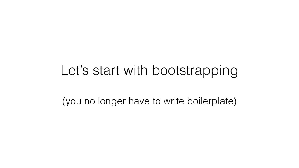 Let's start with bootstrapping (you no longer h...