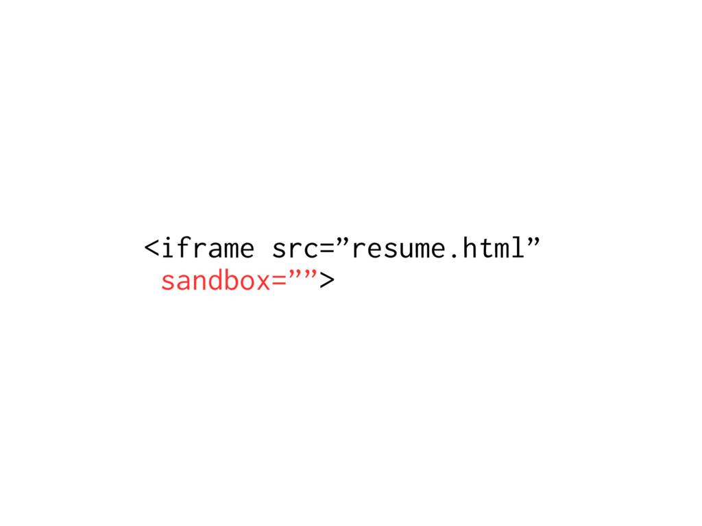 """<iframe src=""""resume.html"""" sandbox="""""""">"""