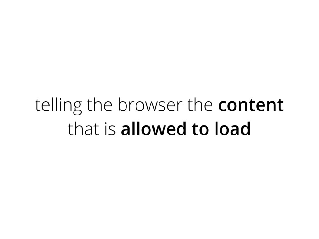 telling the browser the content that is allowed...