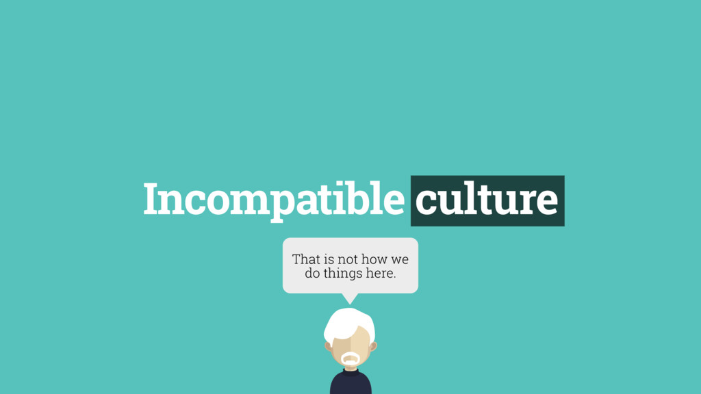 Incompatible culture That is not how we do thin...