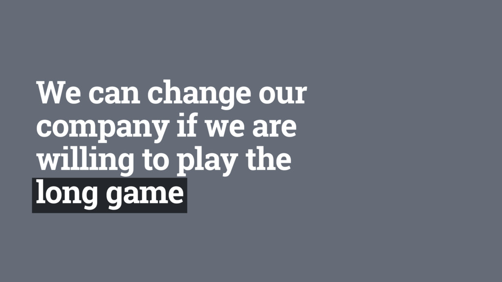 We can change our company if we are willing to ...