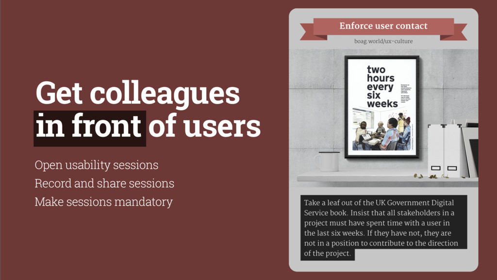 Get colleagues in front of users Open usability...