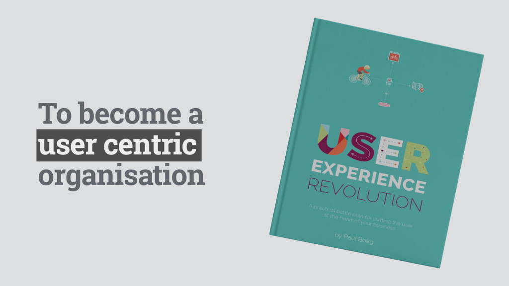 To become a user centric organisation