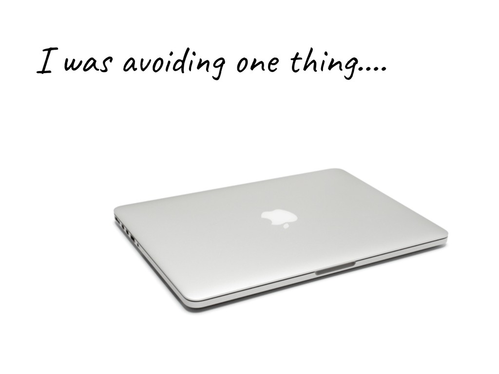 I was avoiding one thing….