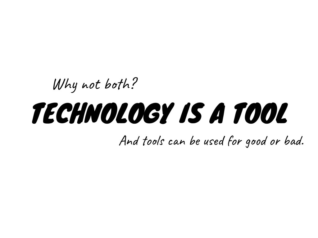 TECHNOLOGY IS A TOOL Why not both? And tools ca...
