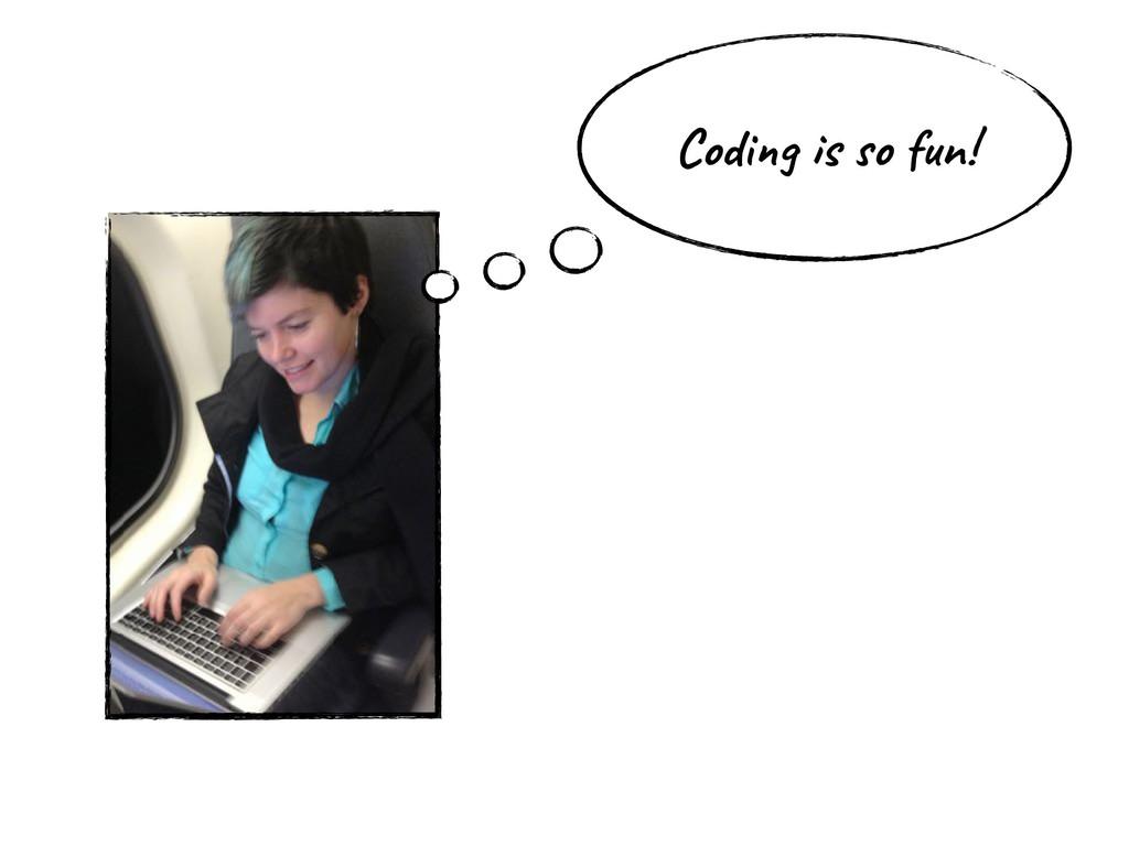 Coding is so fun!
