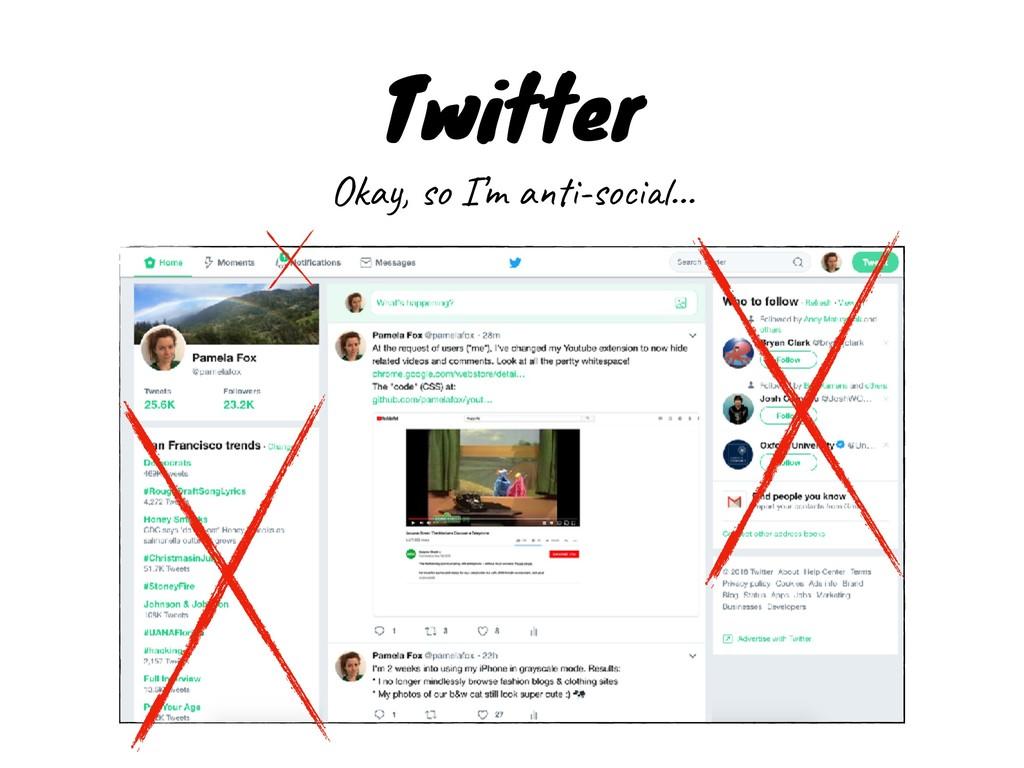 Twitter Okay, so I'm anti-social…