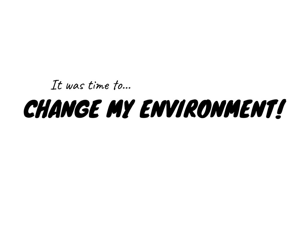 CHANGE MY ENVIRONMENT! It was time to…