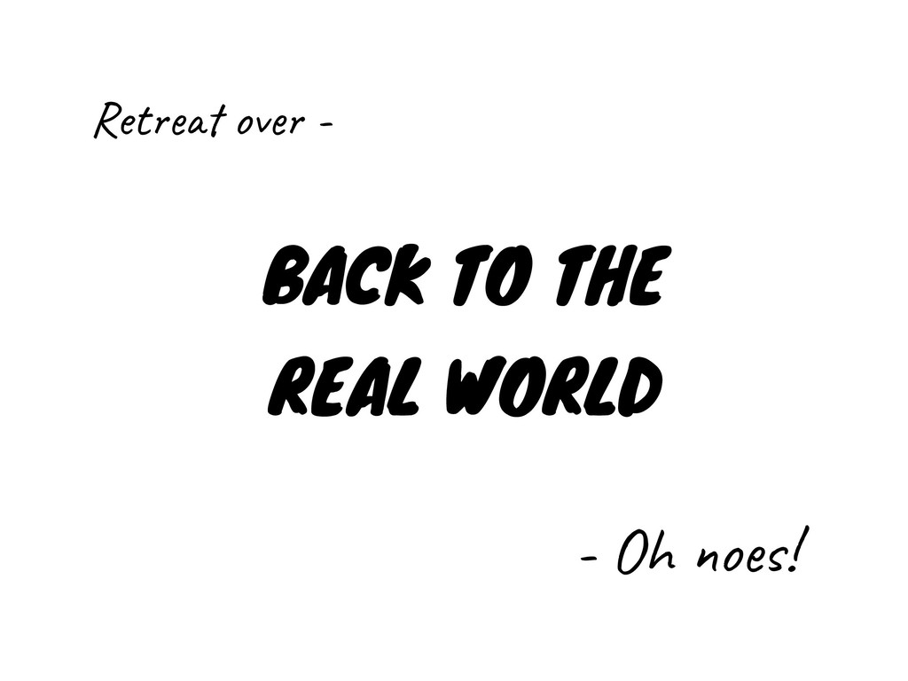 BACK TO THE REAL WORLD - Oh noes! Retreat over -