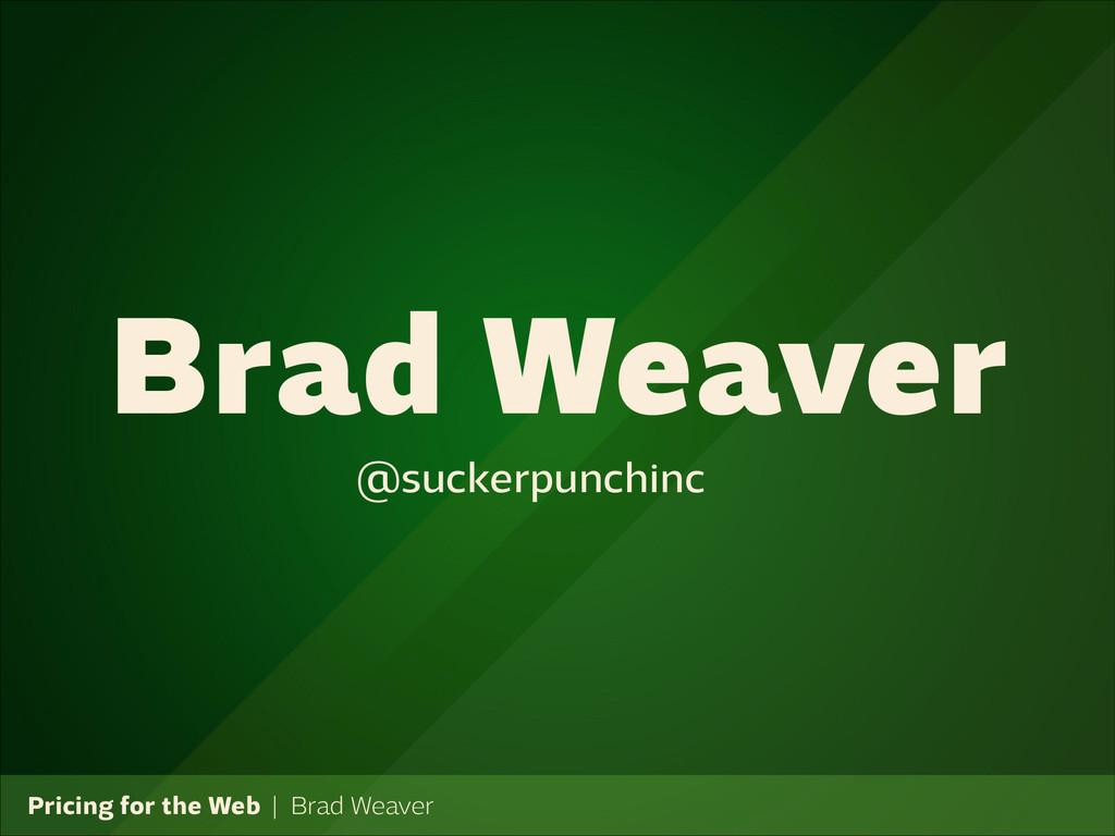 Pricing for the Web   Brad Weaver Brad Weaver @...