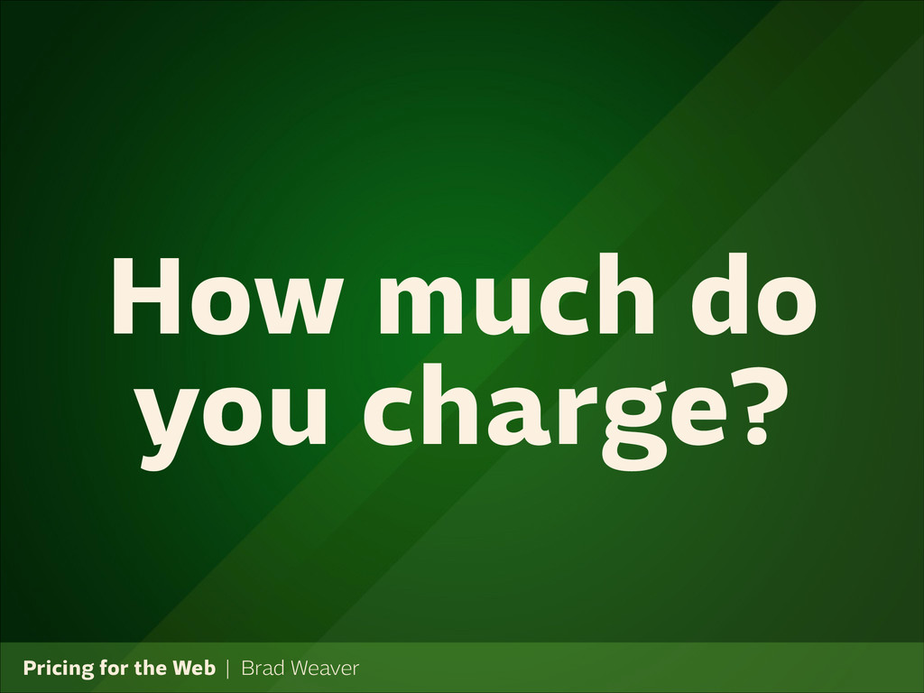 Pricing for the Web   Brad Weaver How much do y...