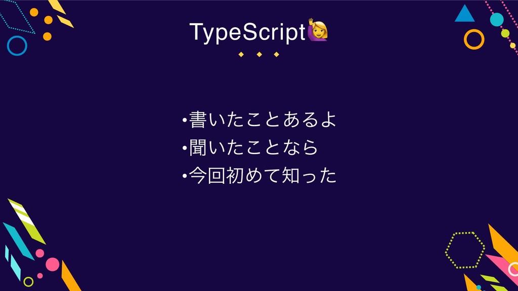 •ॻ͍ͨ͜ͱ͋ΔΑ •ฉ͍ͨ͜ͱͳΒ •ࠓճॳΊͯͬͨ TypeScript