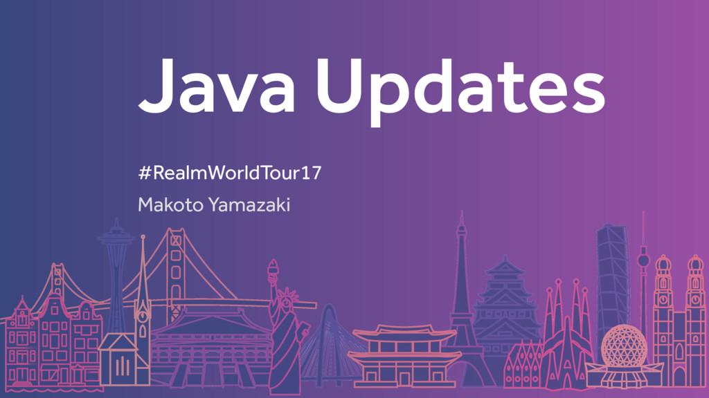 Java Updates Makoto Yamazaki #RealmWorldTour17