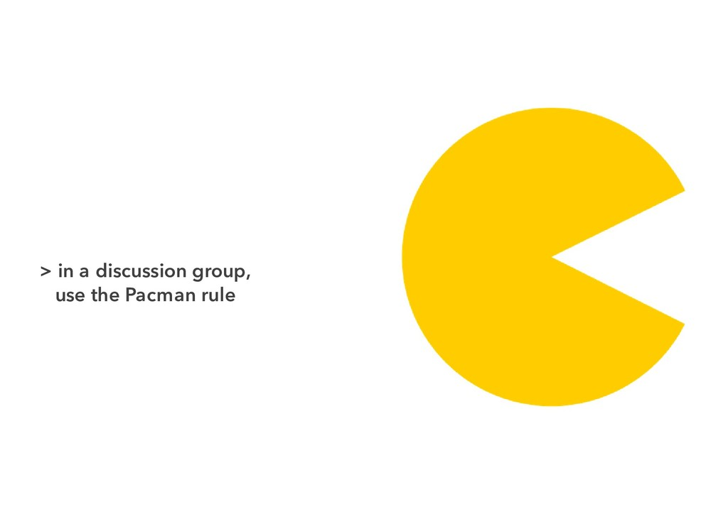 > in a discussion group, use the Pacman rule